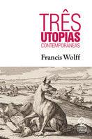 Três utopias contemporâneas - Francis Wolff