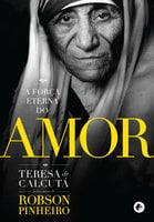 A força eterna do amor - Robson Pinheiro, Teresa de Calcutá
