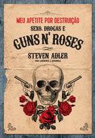 Meu apetite por destruição - Sexo, Drogas e Guns N' Roses - Steven Adler, Lawrence J. Spagnola