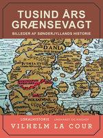 Tusind års grænsevagt. Billeder af Sønderjyllands historie - Vilhelm La Cour