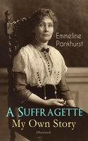 A Suffragette - My Own Story (Illustrated) - Emmeline Pankhurst