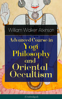 Advanced Course in Yogi Philosophy and Oriental Occultism - Yogi Ramacharaka, William Walker Atkinson