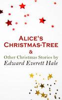 Alice's Christmas-Tree & Other Christmas Stories By Edward Everett Hale - Edward Everett Hale