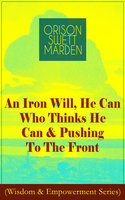 An Iron Will, He Can Who Thinks He Can & Pushing To The Front - Orison Swett Marden