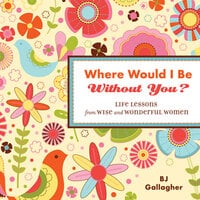 Where Would I Be Without You? - B.J. Gallagher