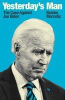 Yesterday's Man: The Case Against Joe Biden - Branko Marcetic