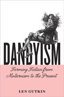 Dandyism: Forming Fiction from Modernism to the Present - Len Gutkin
