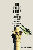 The False Cause: Fraud, Fabrication, and White Supremacy in Confederate Memory - Adam H. Domby