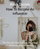 How To Become An Influencer: The Step-By-Step Guide To Becoming An Influencer In Your Industry - Noah Daniels