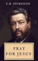 Pray For Jesus - C.H. Spurgeon