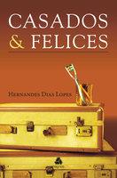 Casados & Felices - Hernandes Dias Lopes