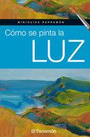 Miniguías Parramón: Cómo se pinta la luz - Equipo Parramón Paidotribo
