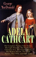 Adela Cathcart - The Complete Fantasy Tales Series: The Light Princess, The Shadows, Christmas Eve, The Giant's Heart, The Broken Swords, The Cruel Painter, The Castle And Many More - George MacDonald
