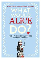 What Would Alice Do? – Advice for the Modern Woman - Lewis Carroll