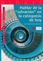 """Hablar de la """"salvación"""" en la catequesis de hoy - Juan Pablo García Maestro"""