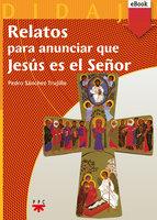 Relatos para anunciar que Jesús es el Señor - Pedro Sánchez Trujillo