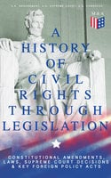 A History of Civil Rights Through Legislation: Constitutional Amendments, Laws, Supreme Court Decisions & Key Foreign Policy Acts - U.S. Congress, U.S. Government, U.S. Supreme Court