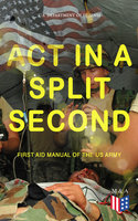Act in a Split Second - First Aid Manual of the US Army - U.S. Department of Defense