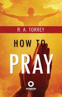 How to Pray - R.A. Torrey