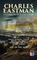 Charles Eastman Premium Collection: Indian Boyhood, Indian Heroes and Great Chieftains, The Soul of the Indian & From the Deep Woods to Civilization - Charles A. Eastman