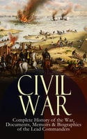 Civil War – Complete History of the War, Documents, Memoirs & Biographies of the Lead Commanders - Ulysses S. Grant, Abraham Lincoln, James Ford Rhodes, John Esten Cooke, William T. Sherman, Frank H. Alfriend