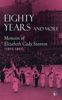 Eighty Years and More: Memoirs of Elizabeth Cady Stanton (1815-1897) - Elizabeth Cady Stanton