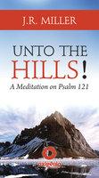 Unto the Hills – A Meditation on Psalm 121 - J.R. Miller