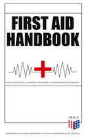 First Aid Handbook - Crucial Survival Skills, Emergency Procedures & Lifesaving Medical Information - Department of the Army, Department of the Navy, Department of the Air Force