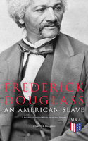 Frederick Douglass, An American Slave: 3 Autobiographical Books in in One Volume - Frederick Douglass