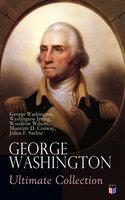 George Washington Ultimate Collection - Washington Irving, Woodrow Wilson, George Washington, Moncure D. Conway, Julius F. Sachse