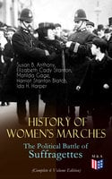 History of Women's Marches – The Political Battle of Suffragettes (Complete 6 Volume Edition) - Elizabeth Cady Stanton, Susan B. Anthony, Harriot Stanton Blatch, Matilda Gage, Ida H. Harper