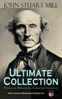 John Stuart Mill - Ultimate Collection: Works on Philosophy, Politics & Economy (Including Memoirs & Essays) - John Stuart Mill