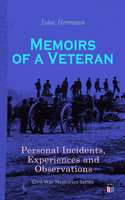 Memoirs of a Veteran: Personal Incidents, Experiences and Observations - Isaac Hermann
