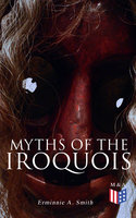 Myths of the Iroquois - Erminnie A. Smith