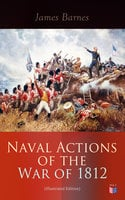 Naval Actions of the War of 1812 (Illustrated Edition) - James Barnes