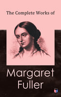 The Complete Works of Margaret Fuller - Ralph Waldo Emerson, James Freeman Clarke, Margaret Fuller, Julia Ward Howe, W.H. Channing