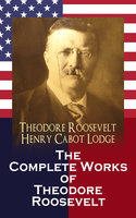 The Complete Works of Theodore Roosevelt - Henry Cabot Lodge, Theodore Roosevelt