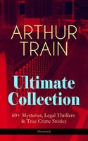 Arthur Train Ultimate Collection: 60+ Mysteries, Legal Thrillers & True Crime Stories (Illustrated) - Arthur Cheney Train