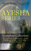 Ayesha Series – Complete Collection: She (A History Of Adventure) + Ayesha (The Return Of She) + She & Allan + Wisdom's Daughter - Henry Rider Haggard