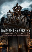 Baroness Orczy Ultimate Collection: 130+ Action-Adventure Novels, Thrillers & Detective Stories - Emma Orczy