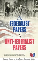 The Federalist Papers & Anti-Federalist Papers: Complete Edition of the Pivotal Constitution Debate - Alexander Hamilton, James Madison, John Jay, Patrick Henry, Samuel Bryan
