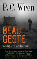 Beau Geste - Complete Collection: Beau Geste, Beau Sabreur & Beau Ideal Trilogy + Good Gestes - Stories Of Beau Geste, His Brothers And Their Comrades In The French Foreign Legion - P.C. Wren