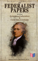 The Federalist Papers (Including Declaration of Independence & United States Constitution) - Alexander Hamilton, James Madison, John Jay