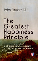 The Greatest Happiness Principle - Utilitarianism, On Liberty & The Subjection of Women - John Stuart Mill
