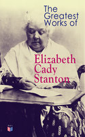 The Greatest Works of Elizabeth Cady Stanton - Elizabeth Cady Stanton