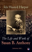 The Life and Work of Susan B. Anthony (Volumes 1&2) - Ida Husted Harper