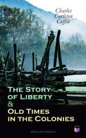 The Story of Liberty & Old Times in the Colonies (Illustrated Edition) - Charles Carleton Coffin