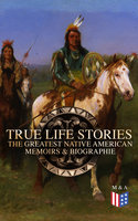 True Life Stories: The Greatest Native American Memoirs & Biographies - Black Hawk, Geronimo, Charles M. Scanlan, John Stevens Cabot Abbott, Charles A. Eastman
