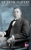 Up From Slavery: The Incredible Life Story of Booker T. Washington - Booker T. Washington