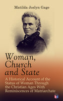 Woman, Church and State: A Historical Account of the Status of Woman Through the Christian Ages With Reminiscences of Matriarchate - Matilda Joslyn Gage